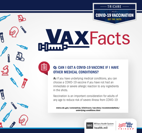 VAX Fact: Can I get a COVID-19 vaccine if I have other medical conditions? If you have underlying medical conditions, you can choose a COVID-19 vaccine if you have not had an immediate or severe allergic reaction to any ingredients in the shots. Vaccination is an important consideration for adults of any age to reduce risk of severe illness from COVID-19.